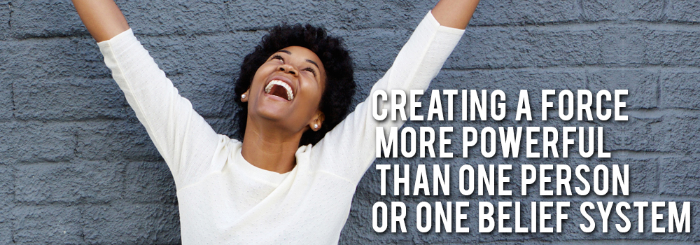 Creating a force more powerful that one person or one belief system